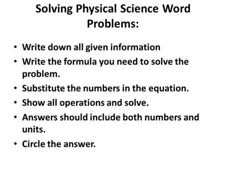 Solving Physical Science Word Problems: Write down all given information Write the formula you need to solve the problem. Substitute the numbers in the.