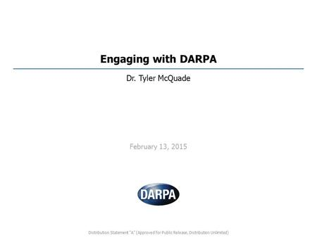 "Engaging with DARPA Dr. Tyler McQuade February 13, 2015 Distribution Statement ""A"" (Approved for Public Release, Distribution Unlimited)"