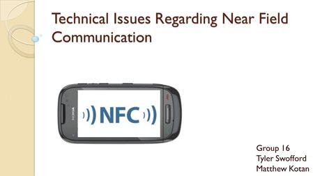 Technical Issues Regarding Near Field Communication Group 16 Tyler Swofford Matthew Kotan.