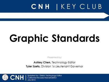 C N H | K E Y C L U B Presented by: | Updated by: District Technology Editor California-Nevada-Hawaii District July 2014 CNH Graphic Standards Ashley Chen,