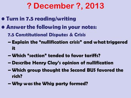 "? December ?, 2013 Turn in 7.5 reading/writing Answer the following in your notes: 7.5 Constitutional Disputes & Crisis –Explain the ""nullification crisis"""