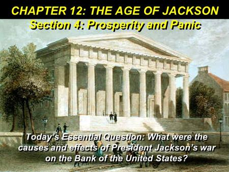 CHAPTER 12: THE AGE OF JACKSON Section 4: Prosperity and Panic Today's Essential Question: What were the causes and effects of President Jackson's war.