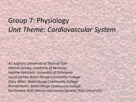 Group 7: Physiology Unit Theme: Cardiovascular System Ali Azghani, University of Texas at Tyler Melody Danley, University of Kentucky Heather Ketchum,