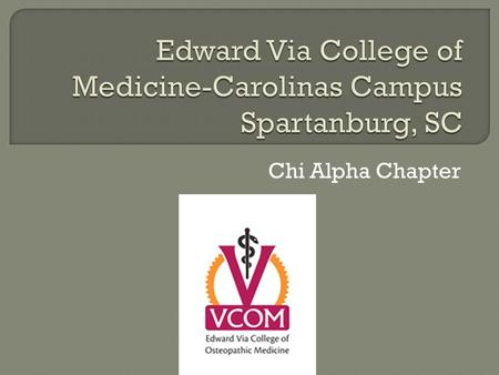 Chi Alpha Chapter.  The MISSION of the Edward Via College of Osteopathic Medicine (VCOM) is to prepare globally-minded, community-focused physicians.