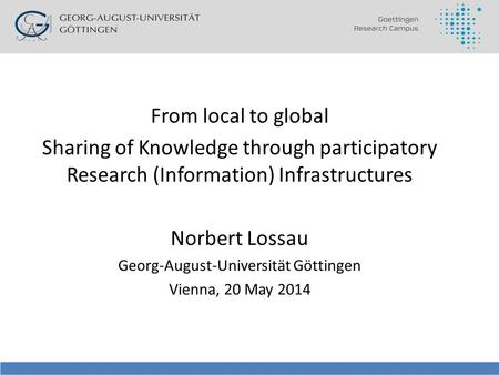From local to global Sharing of Knowledge through participatory Research (Information) Infrastructures Norbert Lossau Georg-August-Universität Göttingen.