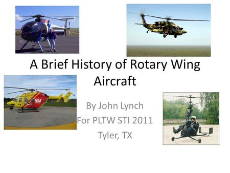 A Brief History of Rotary Wing Aircraft By John Lynch For PLTW STI 2011 Tyler, TX.