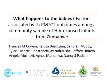 What happens to the babies? Factors associated with PMTCT outcomes among a community sample of HIV-exposed infants from Zimbabwe Frances M Cowan, Raluca.