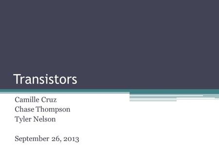 Transistors Camille Cruz Chase Thompson Tyler Nelson September 26, 2013.