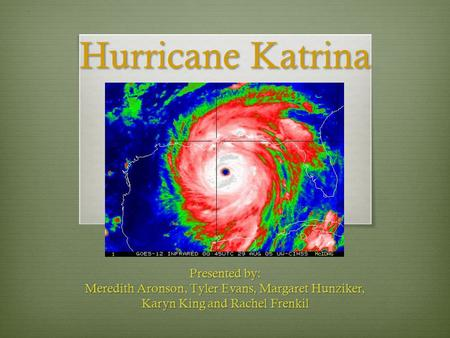 Hurricane Katrina Presented by: Meredith Aronson, Tyler Evans, Margaret Hunziker, Karyn King and Rachel Frenkil.
