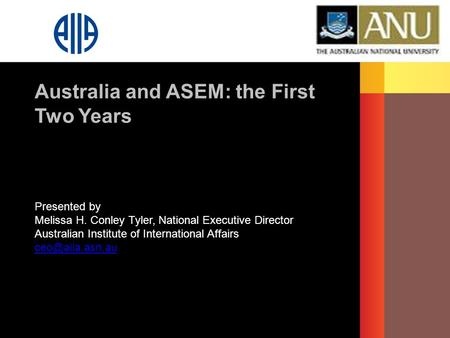 Presented by Melissa H. Conley Tyler, National Executive Director Australian Institute of International Affairs Australia and ASEM: the.