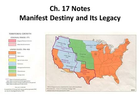 Ch. 17 Notes Manifest Destiny and Its Legacy. Manifest Destiny 1.Manifest Destiny is the belief that God had ordained the growth of the U.S. to stretch.