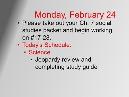 Monday, February 24 Please take out your Ch. 7 social studies packet and begin working on #17-28. Today's Schedule: Science Jeopardy review and completing.