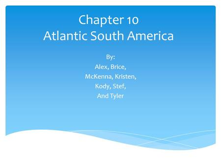 Chapter 10 Atlantic South America By: Alex, Brice, McKenna, Kristen, Kody, Stef, And Tyler.