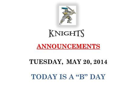 "ANNOUNCEMENTS ANNOUNCEMENTS TUESDAY, MAY 20, 2014 TODAY IS A ""B"" DAY."