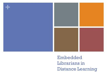 + Embedded Librarians in Distance Learning. + Institutions Offering Distance Education Courses 65% of all 2 and 4 year institutions offered college level,