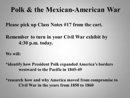 Polk & the Mexican-American War Please pick up Class Notes #17 from the cart. Remember to turn in your Civil War exhibit by 4:30 p.m. today. We will: *identify.