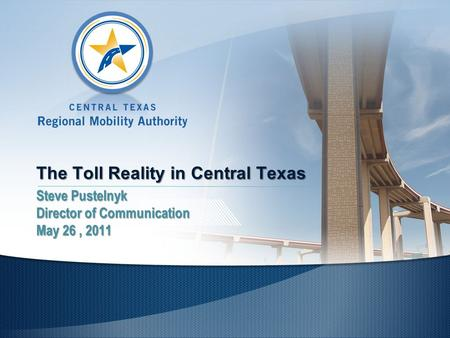 The Toll Reality in Central Texas Steve Pustelnyk Director of Communication May 26, 2011.