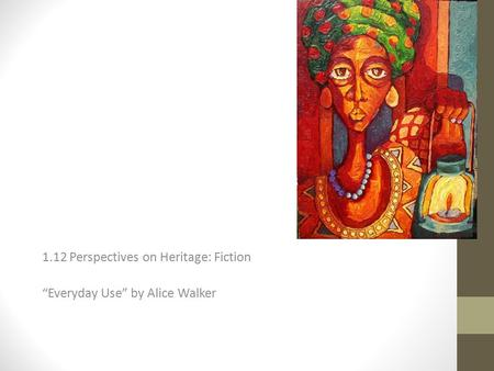 "1.12 Perspectives on Heritage: Fiction ""Everyday Use"" by Alice Walker."