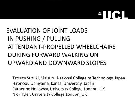 EVALUATION OF JOINT LOADS IN PUSHING / PULLING ATTENDANT-PROPELLED WHEELCHAIRS DURING FORWARD WALKING ON UPWARD AND DOWNWARD SLOPES Tatsuto Suzuki, Maizuru.