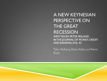 A NEW KEYNESIAN PERSPECTIVE ON THE GREAT RECESSION WRITTEN BY: PETER IRELAND IN THE JOURNAL OF MONEY, CREDIT AND BANKING, VOL. 43 Tyler Halberg, Dylan.