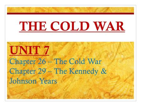 THE COLD WAR UNIT 7 Chapter 26 – The Cold War Chapter 29 – The Kennedy & Johnson Years.