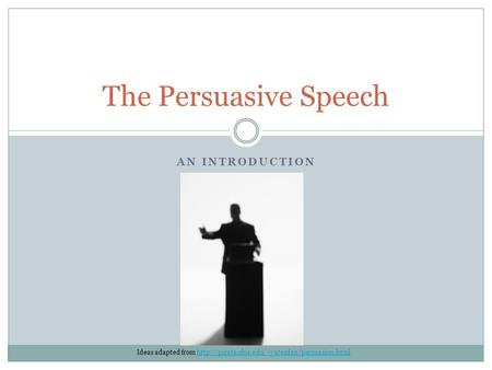 AN INTRODUCTION The Persuasive Speech Ideas adapted from