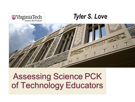 Assessing Science PCK of Technology Educators Tyler S. Love.