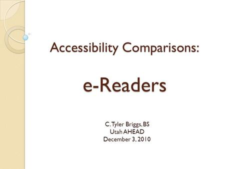 Accessibility Comparisons: e-Readers C. Tyler Briggs, BS Utah AHEAD December 3, 2010.