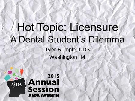 Hot Topic: Licensure A Dental Student's Dilemma Tyler Rumple, DDS Washington '14.