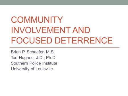 COMMUNITY INVOLVEMENT AND FOCUSED DETERRENCE Brian P. Schaefer, M.S. Tad Hughes, J.D., Ph.D. Southern Police Institute University of Louisville.