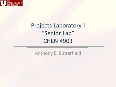 "Projects Laboratory I ""Senior Lab"" CHEN 4903 Anthony E. Butterfield."