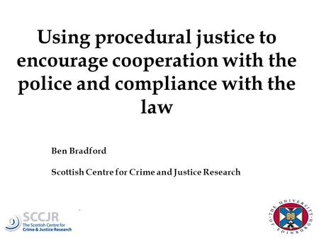 Using procedural justice to encourage cooperation with the police and compliance with the law Ben Bradford Scottish Centre for Crime and Justice Research.