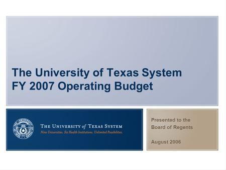 The University of Texas System FY 2007 Operating Budget Presented to the Board of Regents August 2006.