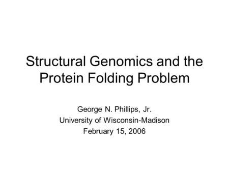 Structural Genomics and the Protein Folding Problem George N. Phillips, Jr. University of Wisconsin-Madison February 15, 2006.