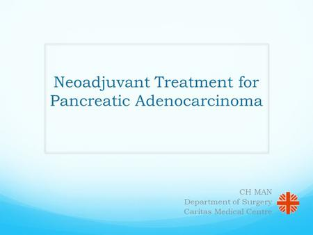 Neoadjuvant Treatment for Pancreatic Adenocarcinoma CH MAN Department of Surgery Caritas Medical Centre.