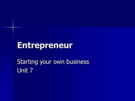 Entrepreneur Starting your own business Unit 7. What is an Entrepreneur? Entrepreneur Entrepreneur –a person who organizes, manages, and assumes the risk.