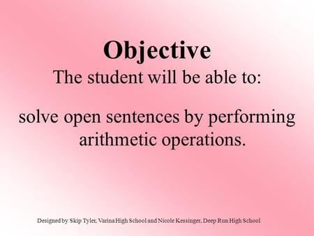 Objective The student will be able to: solve open sentences by performing arithmetic operations. Designed by Skip Tyler, Varina High School and Nicole.