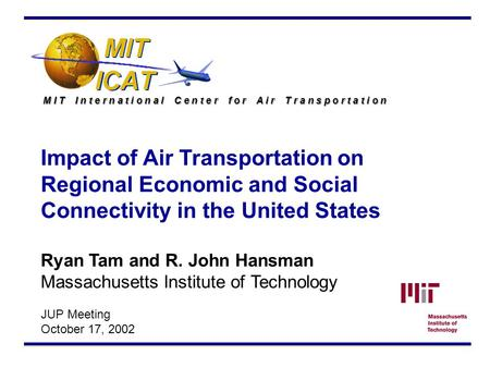 M I T I n t e r n a t i o n a l C e n t e r f o r A i r T r a n s p o r t a t i o n Impact of Air Transportation on Regional Economic and Social Connectivity.