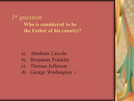 1 st question Who is considered to be the Father of his country? a)Abraham Lincoln b)Benjamin Franklin c)Thomas Jefferson d)George Washington +