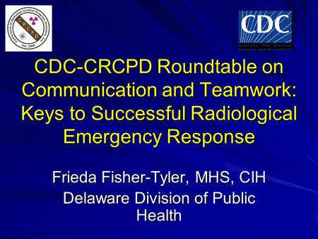 CDC-CRCPD Roundtable on Communication and Teamwork: Keys to Successful Radiological Emergency Response Frieda Fisher-Tyler, MHS, CIH Delaware Division.