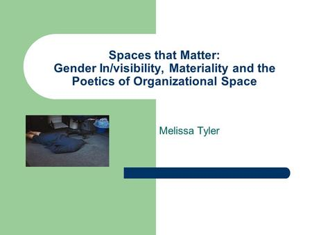 Spaces that Matter: Gender In/visibility, Materiality and the Poetics of Organizational Space Melissa Tyler.