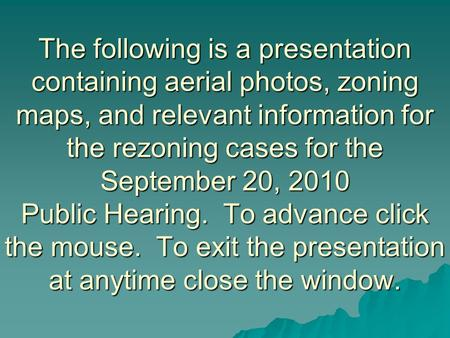 The following is a presentation containing aerial photos, zoning maps, and relevant information for the rezoning cases for the September 20, 2010 Public.