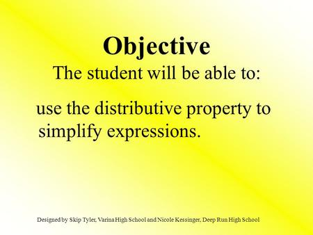 Objective The student will be able to: use the distributive property to simplify expressions. Designed by Skip Tyler, Varina High School and Nicole Kessinger,