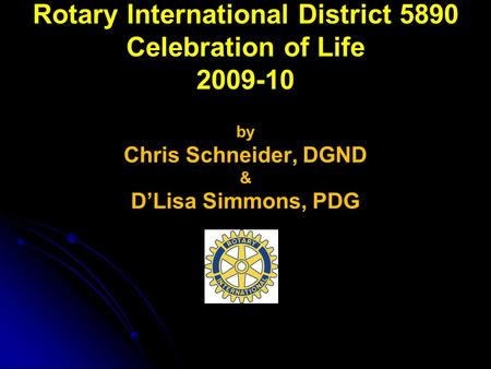 Rotary International District 5890 Celebration of Life 2009-10 by Chris Schneider, DGND & D'Lisa Simmons, PDG.