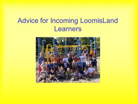 Advice for Incoming LoomisLand Learners. From last year's class… Dakota Kyle Matt Spencer Skylar Robyn Brian Ben A. Owen Kristin Tre' Kent Trevor William.