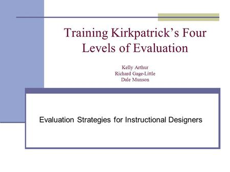 Training Kirkpatrick's Four Levels of Evaluation Kelly Arthur Richard Gage-Little Dale Munson Evaluation Strategies for Instructional Designers.