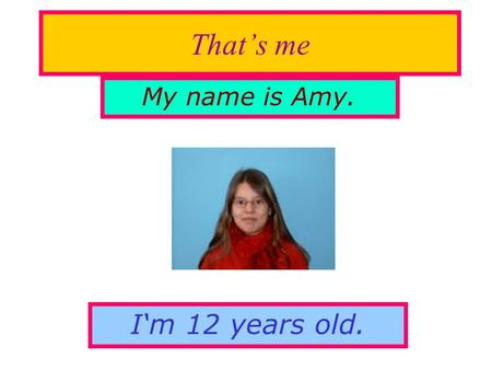 That's me My name is Amy. I'm 12 years old.. My hobbies My hobbies are playing handball, inline skating and riding my bike, but I don't like playing football.