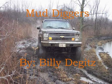 Mud Diggers By: Billy Degitz. Mud Diggers By: Billy Degitz.