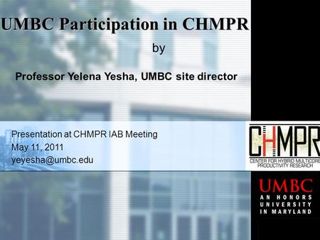 Presentation at CHMPR IAB Meeting May 11, 2011 UMBC Participation in CHMPR by Professor Yelena Yesha, UMBC site director.
