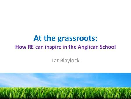 At the grassroots: How RE can inspire in the Anglican School Lat Blaylock.